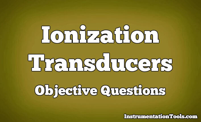 Ionization Transducers Objective Questions