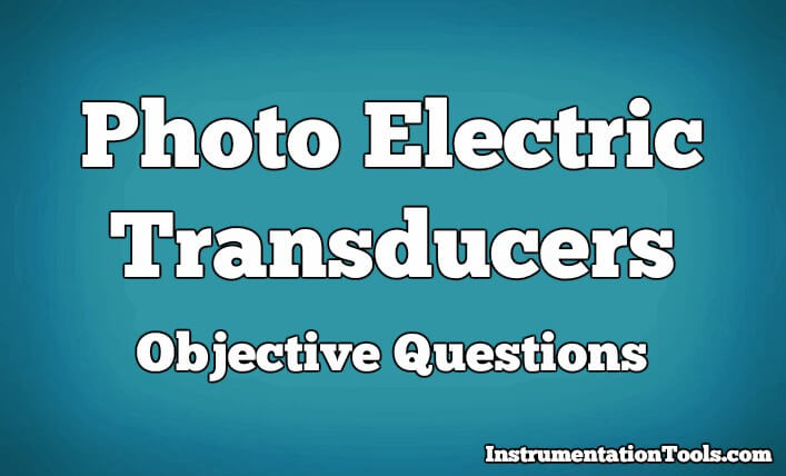 Photo Electric Transducers Objective Questions